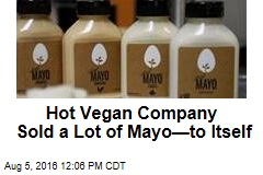 Hot Vegan Company Sold a Lot of Mayo—to Itself
