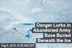 Danger Lurks in Abandoned Army Base Buried Beneath the Ice