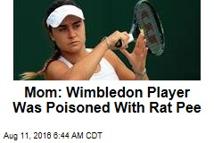Mom Thinks Wimbledon Player Poisoned With Rat Pee