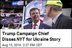 Trump Campaign Chief Disses NYT for Ukraine Story
