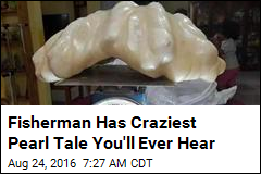 Fisherman Has Craziest Pearl Tale You'll Ever Hear