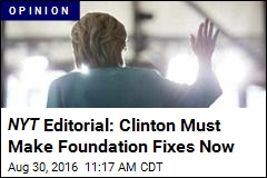 NYT Editorial: Clinton Must Make Foundation Fixes Now