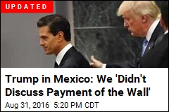 Trump in Mexico: We 'Didn't Discuss Payment of the Wall'
