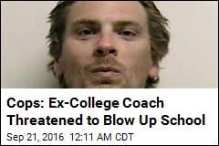 Cops: Ex-College Coach Threatened to Blow Up School