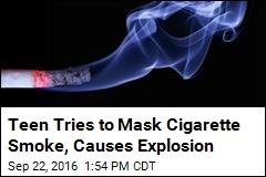 Teen Tries to Mask Cigarette Smoke, Causes Explosion