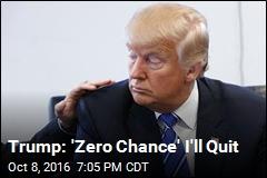 Trump: 'Zero Chance' I'll Quit