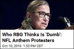 RBG: I Wouldn't Arrest Anthem Protesters, but They're 'Dumb'