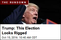 Trump: This Election Looks Rigged