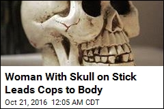 Woman With Skull on Stick Leads Cops to Body