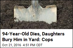 Cops: Sisters Find Elderly Dad Dead, Bury Him in Yard