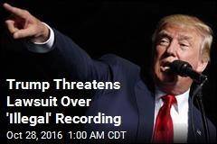 Trump Threatens Lawsuit Over 'Illegal' Recording