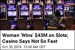 Woman 'Wins' $43M on Slots; Casino Says Not So Fast