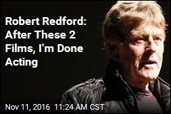 Robert Redford: After These 2 Films, I'm Done Acting