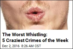 The Worst Whistling: 5 Craziest Crimes of the Week
