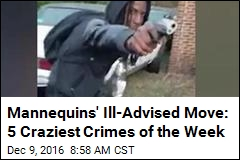 Mannequins' Ill-Advised Move: 5 Craziest Crimes of the Week
