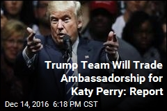 Trump Team Will Trade Ambassadorship for Katy Perry: Report