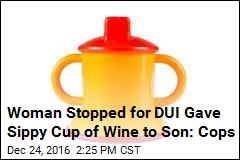 Woman Stopped for DUI Handed Sippy Cup of Wine to Son: Cops