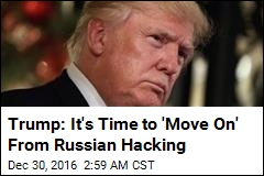 Trump: It's Time to 'Move On' From Russian Hacking