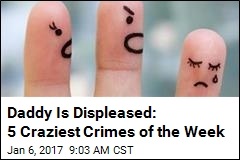 Daddy Is Displeased: 5 Craziest Crimes of the Week
