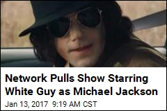 Network Pulls Show Starring White Guy as Michael Jackson