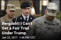 Bergdahl: I Can't Get a Fair Trial Under Trump