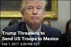 Trump Threatens to Send US Troops to Mexico