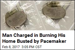 Man Charged in Burning His Home Busted by Pacemaker