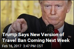 Trump Says New Version of Travel Ban Coming Next Week