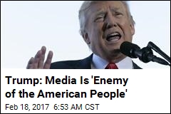 Trump: Media Is 'Enemy of the American People'