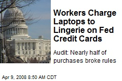 Workers Charge Laptops to Lingerie on Fed Credit Cards