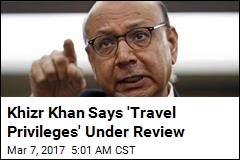 Khizr Khan Says 'Travel Privileges' Under Revew