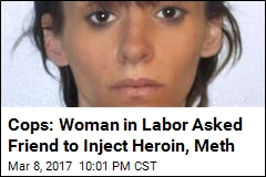 Cops: Woman in Labor Asked Friend to Inject Heroin, Meth