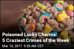 Poisoned Lucky Charms: 5 Craziest Crimes of the Week