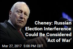 Cheney: Russian Election Interference Could Be Considered 'Act of War'
