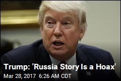 Trump: 'Russia Story Is a Hoax'