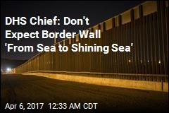 DHS Chief: Wall 'From Sea to Sea' Is Unlikely
