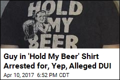 Guy in 'Hold My Beer' Shirt Arrested for, Yep, Alleged DUI