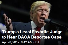 Trump's Least Favorite Judge to Hear DACA Deportee Case