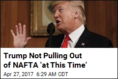 Trump Not Pulling Out of NAFTA 'at This Time'