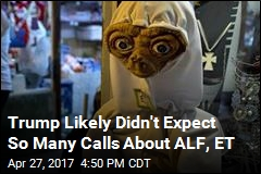 Trump Likely Didn't Expect So Many Calls About ALF, ET