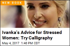 Ivanka's Advice for Stressed Women: Try Calligraphy