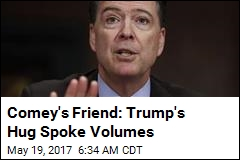 Comey's Friend: Trump's Hug Spoke Volumes