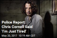 Police Report: Chris Cornell Said 'I'm Just Tired'