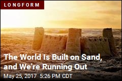 The World Is Built on Sand, and We're Running Out