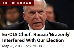 Ex-CIA Chief: Russia 'Brazenly' Interfered With Our Election