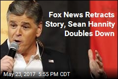 Fox News Retracts Story, Sean Hannity Doubles Down