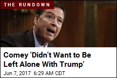 Comey 'Didn't Want to Be Left Alone With Trump'