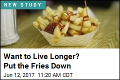 Eat Fries? You're Not Doing Your Life Span Any Favors