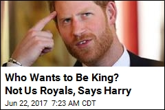 Who Wants to Be King? Not Us Royals, Says Harry
