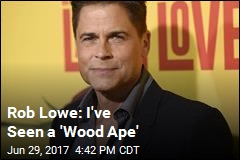 Rob Lowe: I've Seen a 'Wood Ape'